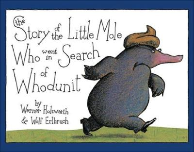 The Story of the Little Mole Who Went in Search of Whodunit By Holzwarth, Werner/ Erlbruch, Wolf