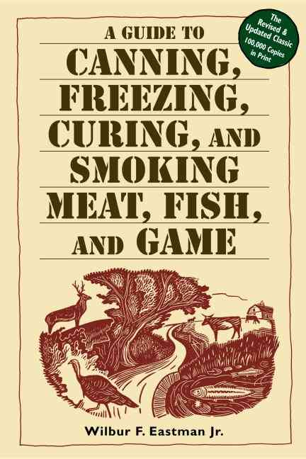 A Guide to Canning, Freezing, Curing & Smoking Meat, Fish & Game By Eastman, Wilbur F., Jr.